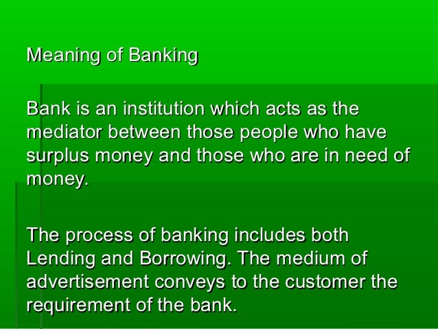 Meaning of BankingBank is an institution which acts as themediator between those people who havesurplus money and those wh...