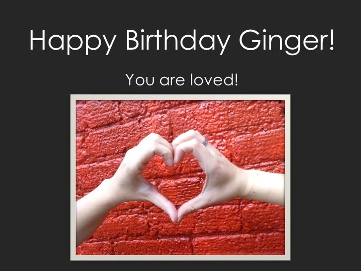 Happy Birthday Ginger!      You are loved!