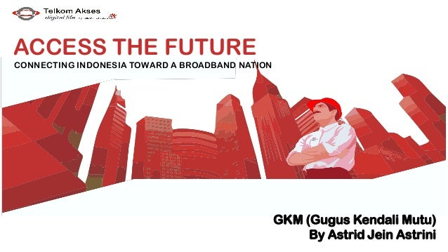GKM (Gugus Kendali Mutu) By Astrid Jein Astrini ACCESS THE FUTURE CONNECTING INDONESIA TOWARD A BROADBAND NATION