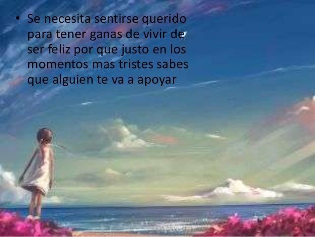 • Se necesita sentirse querido  para tener ganas de vivir de  ser feliz por que justo en los  momentos mas tristes sabes  ...