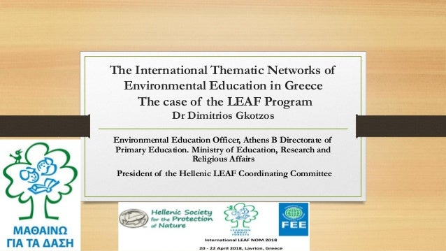The International Thematic Networks of Environmental Education in Greece The case of the LEAF Program Dr Dimitrios Gkotzos...