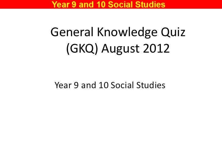 General Knowledge Quiz  (GKQ) August 2012Year 9 and 10 Social Studies