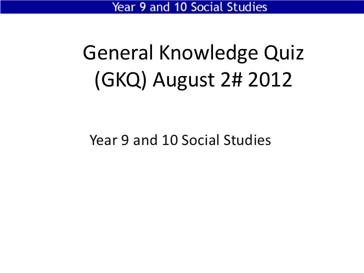 General Knowledge Quiz (GKQ) August 2# 2012Year 9 and 10 Social Studies Year 9 and 10 Social Studies