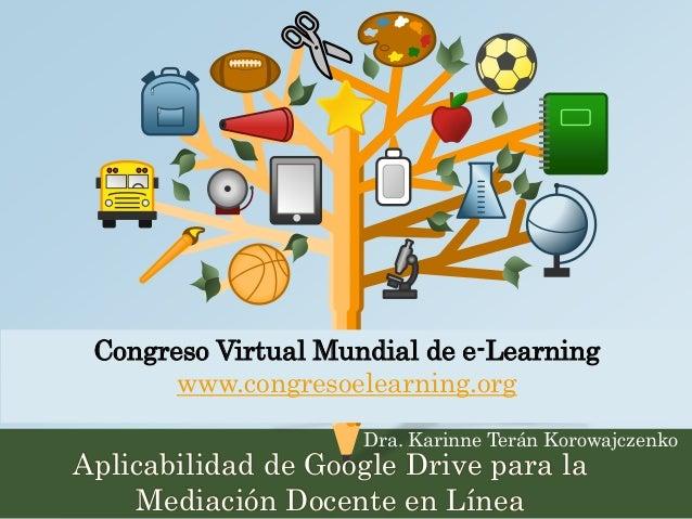 Congreso Virtual Mundial de e-Learning  www.congresoelearning.org  Dra. Karinne Terán Korowajczenko  Aplicabilidad de Goog...
