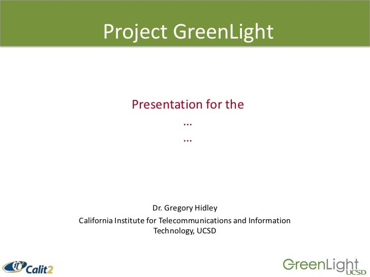 Project GreenLight<br />Presentation for the<br />…<br />…<br />Dr. Gregory Hidley<br />California Institute for Telecommu...