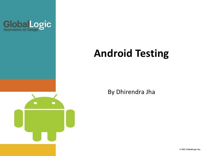 Android Testing  By Dhirendra Jha                     © 2011 GlobalLogic Inc.