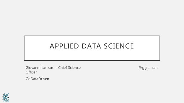 APPLIED DATA SCIENCE Giovanni Lanzani – Chief Science Officer GoDataDriven @gglanzani