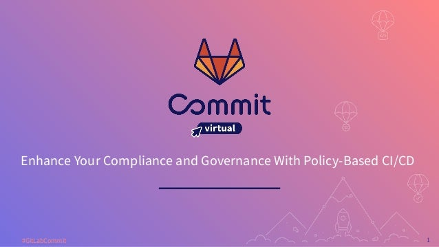 1 #GitLabCommit Enhance Your Compliance and Governance With Policy-Based CI/CD