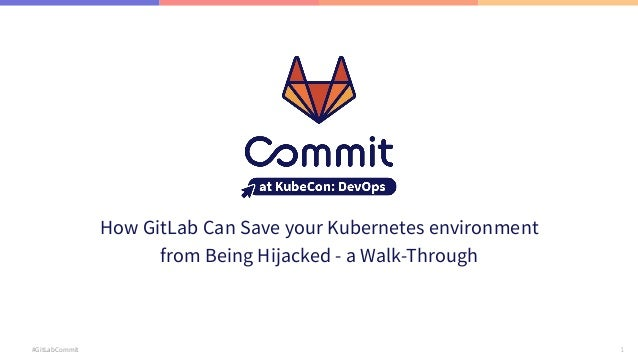 1 #GitLabCommit How GitLab Can Save your Kubernetes environment from Being Hijacked - a Walk-Through