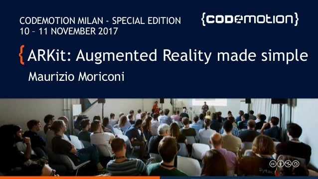 ARKit: Augmented Reality made simple Maurizio Moriconi CODEMOTION MILAN - SPECIAL EDITION 10 – 11 NOVEMBER 2017