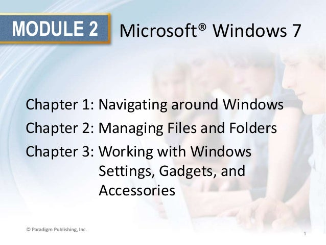 MODULE 2  Microsoft® Windows 7  Chapter 1: Navigating around Windows Chapter 2: Managing Files and Folders Chapter 3: Work...