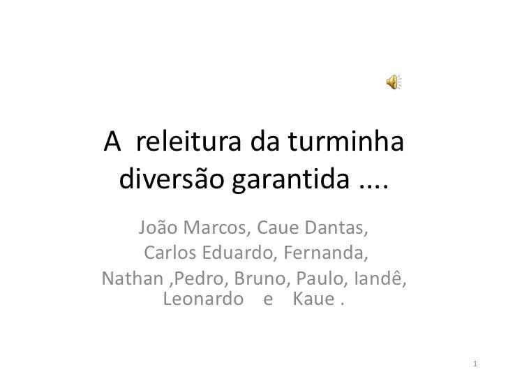 A  releitura da turminha diversão garantida ....  <br />João Marcos, Caue Dantas,<br /> Carlos Eduardo, Fernanda, <br />Na...