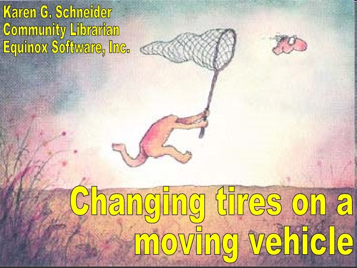 Changing tires on a moving vehicle Karen G. Schneider Community Librarian Equinox Software, Inc.