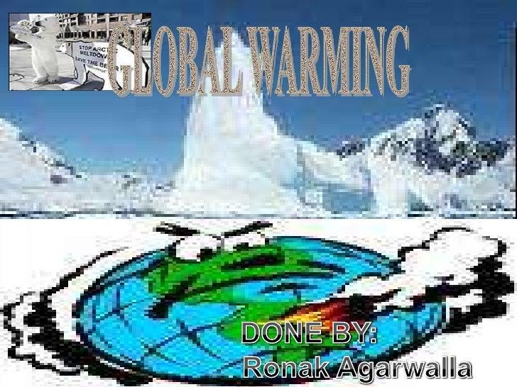 GLOBAL WARMING<br />          DONE BY:Ronak Agarwalla<br />