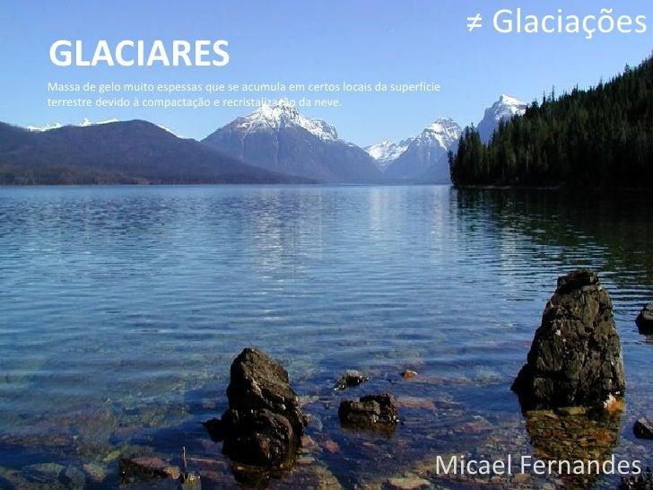≠ GlaciaçõesGLACIARESMassa de gelo muito espessas que se acumula em certos locais da superfícieterrestre devido à compacta...