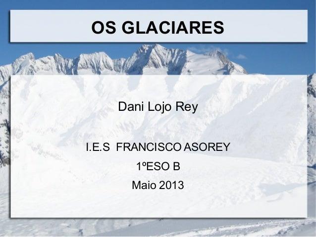 Dani Lojo ReyI.E.S FRANCISCO ASOREY1ºESO BMaio 2013OS GLACIARES