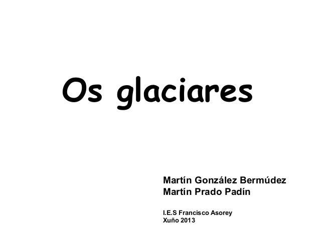 Martín González BermúdezMartín Prado PadínI.E.S Francisco AsoreyXuño 2013Os glaciares