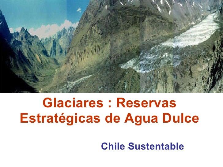 Glaciares : Reservas Estratégicas de Agua Dulce Chile Sustentable