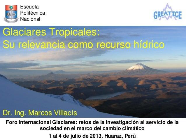 Glaciares Tropicales: Su relevancia como recurso hídrico Dr. Ing. Marcos Villacís Foro Internacional Glaciares: retos de l...