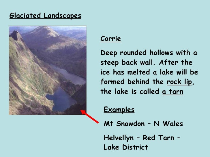 Glaciated Landscapes Corrie Deep rounded hollows with a steep back wall. After the ice has melted a lake will be formed be...