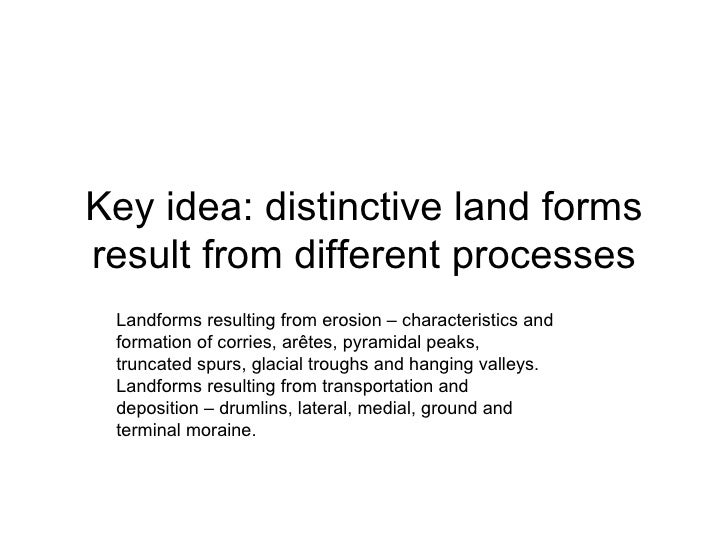Key idea: distinctive land forms result from different processes Landforms resulting from erosion – characteristics and fo...