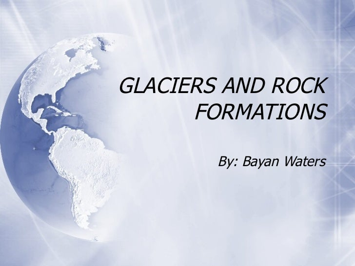 GLACIERS AND ROCK FORMATIONS By: Bayan Waters