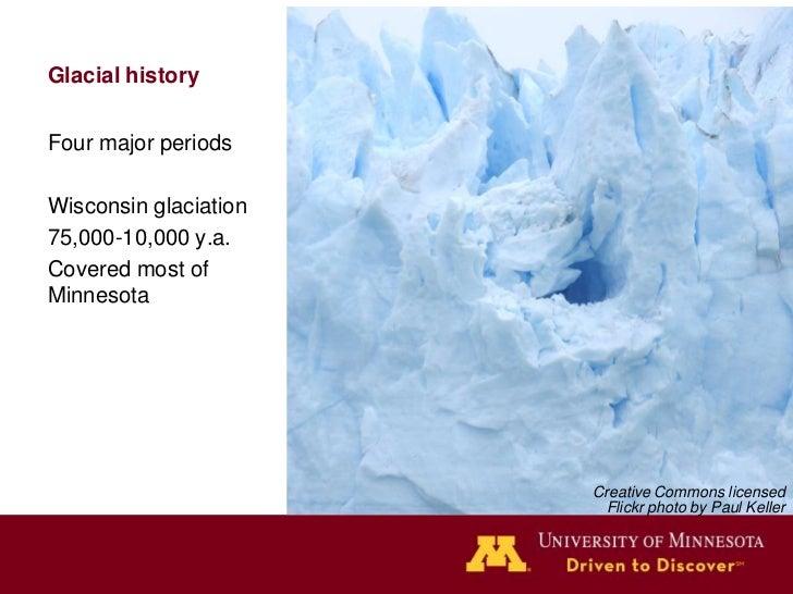 Glacial historyFour major periodsWisconsin glaciation75,000-10,000 y.a.Covered most ofMinnesota                       Crea...