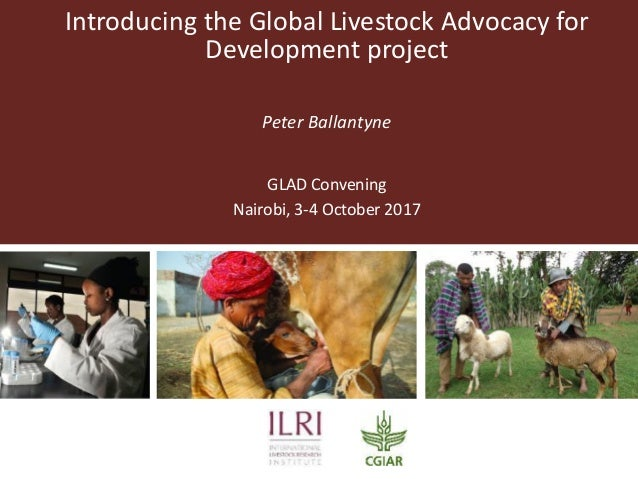 Introducing the Global Livestock Advocacy for Development project Peter Ballantyne GLAD Convening Nairobi, 3-4 October 2017