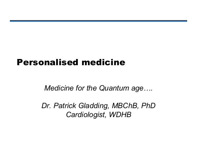 Personalised medicine     Medicine for the Quantum age….    Dr. Patrick Gladding, MBChB, PhD            Cardiologist, WDHB