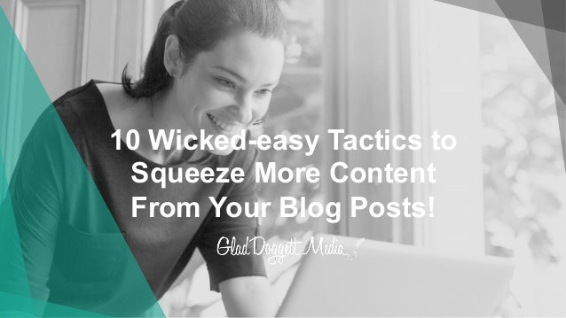 10 Wicked-easy Tactics to Squeeze More Content From Your Blog Posts!