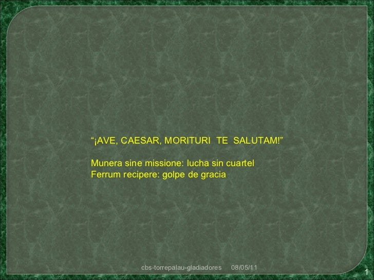 """ ¡AVE, CAESAR, MORITURI  TE  SALUTAM!"" Munera sine missione: lucha sin cuartel Ferrum recipere: golpe de gracia 08/05/11 ..."