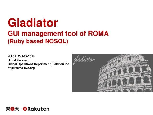 Gladiator  GUI management tool of ROMA  (Ruby based NOSQL)  Vol.01 Oct/22/2014  Hiroaki Iwase  Global Operations Departmen...