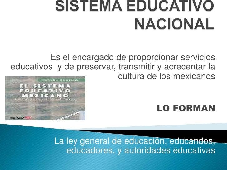 SISTEMA EDUCATIVO NACIONAL<br />Es el encargado de proporcionar servicios educativos  y de preservar, transmitir y acrecen...