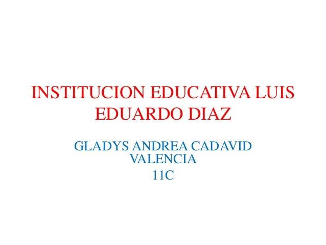 INSTITUCION EDUCATIVA LUIS EDUARDO DIAZ GLADYS ANDREA CADAVID VALENCIA 11C