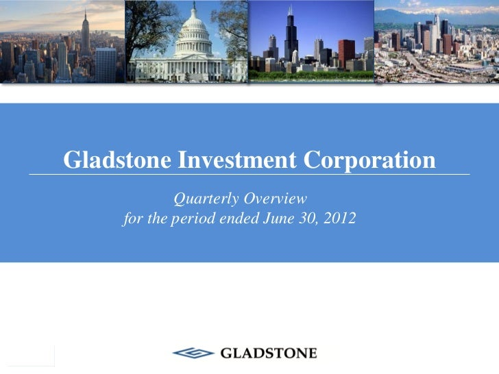 Gladstone Investment Corporation             Quarterly Overview     for the period ended June 30, 2012