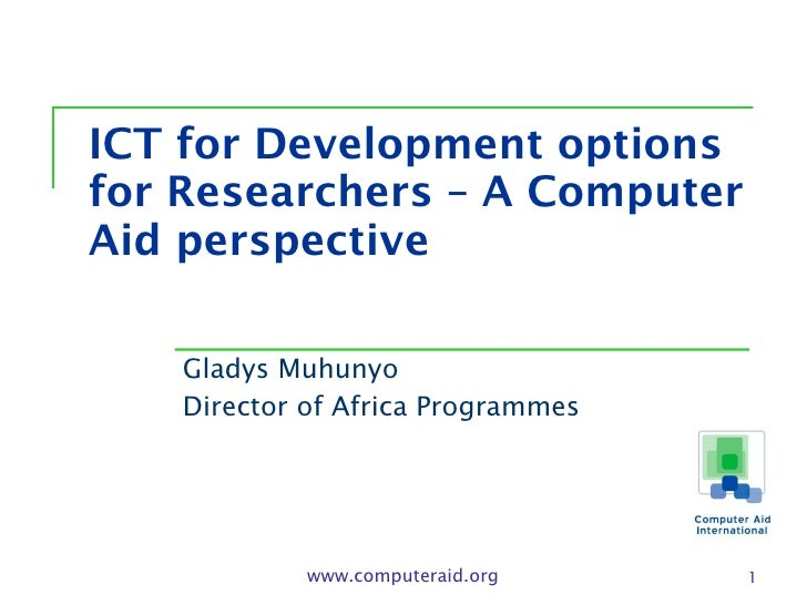 ICT for Development options for Researchers – A Computer Aid perspective Gladys Muhunyo Director of Africa Programmes www....