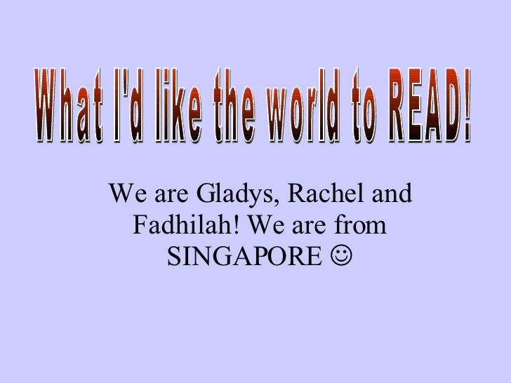 What I'd like the world to READ!  We are Gladys, Rachel and Fadhilah! We are from SINGAPORE  