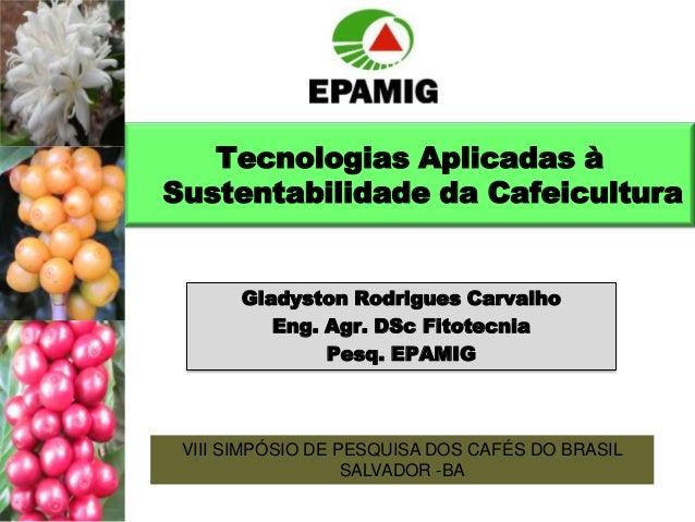 Tecnologias Aplicadas à Sustentabilidade da Cafeicultura  Gladyston Rodrigues Carvalho Eng. Agr. DSc Fitotecnia Pesq. EPAM...