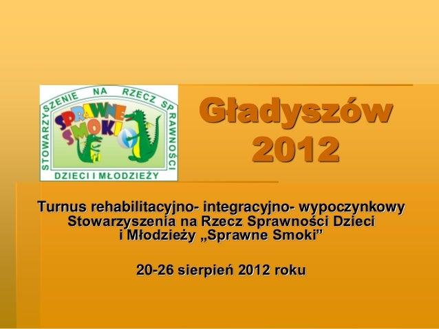 Gładyszów                        2012Turnus rehabilitacyjno- integracyjno- wypoczynkowy    Stowarzyszenia na Rzecz Sprawno...