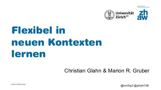 Z�rcher Fachhochschule @em3rg3 @phish108 Flexibel in neuen Kontexten lernen Christian Glahn & Marion R. Gruber
