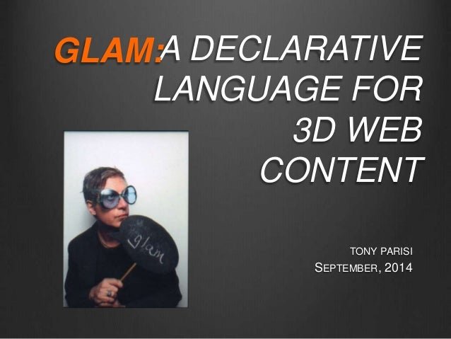 A DECLARATIVE LANGUAGE FOR 3D WEB CONTENT TONY PARISI SEPTEMBER, 2014 GLAM:
