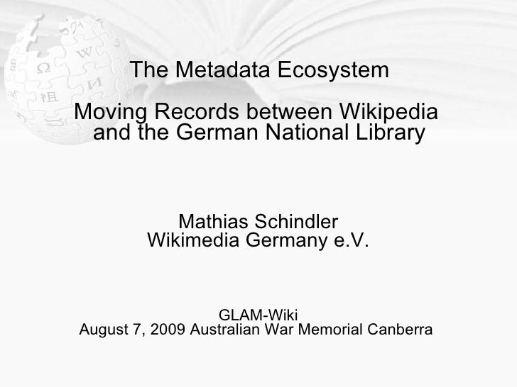 The Metadata Ecosystem Moving Records between Wikipedia  and the German National Library               Mathias Schindler  ...
