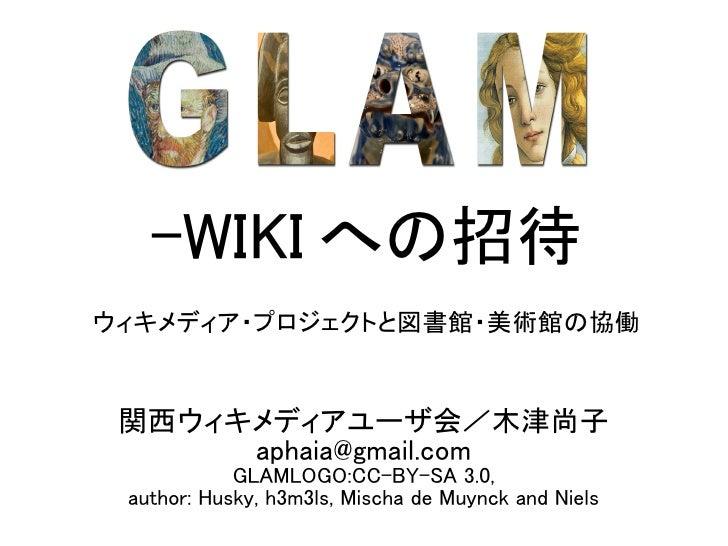 -WIKI への招待 ウィキメディア・プロジェクトと図書館・美術館の協働    関西ウィキメディアユーザ会/木津尚子       aphaia@gmail.com             GLAMLOGO:CC-BY-SA 3.0,  auth...
