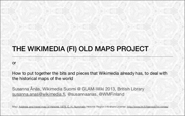 THE WIKIMEDIA (FI) OLD MAPS PROJECTorHow to put together the bits and pieces that Wikimedia already has, to deal withthe h...