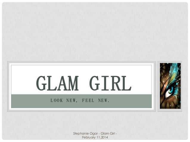 GLAM GIRL LOOK NEW, FEEL NEW.  Stephanie Ogar - Glam Girl February 11,2014