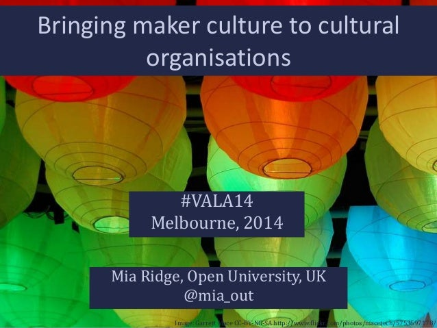 Bringing maker culture to cultural organisations  #VALA14 Melbourne, 2014 Mia Ridge, Open University, UK @mia_out Image: G...