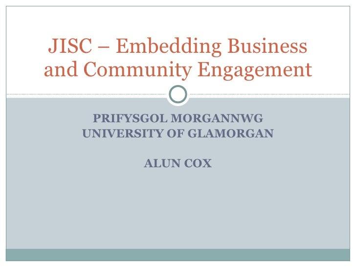 PRIFYSGOL MORGANNWG UNIVERSITY OF GLAMORGAN ALUN COX JISC – Embedding Business and Community Engagement