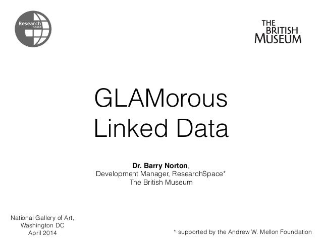 GLAMorous Linked Data Dr. Barry Norton, Development Manager, ResearchSpace* The British Museum * supported by the Andrew W...