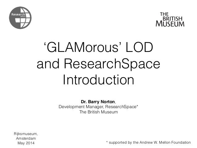 'GLAMorous' LOD and ResearchSpace Introduction Dr. Barry Norton, Development Manager, ResearchSpace* The British Museum * ...
