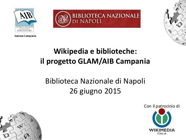 Wikipedia e biblioteche: il progetto GLAM/AIB Campania Biblioteca Nazionale di Napoli 26 giugno 2015 Con il patrocinio di ...